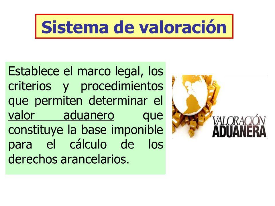 Sistema de valoración Establece el marco legal, los criterios y procedimientos que permiten determinar el valor aduanero que constituye la base imponi