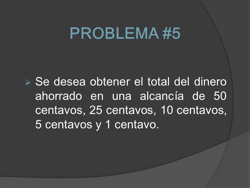 PROBLEMA #5 Se desea obtener el total del dinero ahorrado en una alcancía de 50 centavos, 25 centavos, 10 centavos, 5 centavos y 1 centavo.