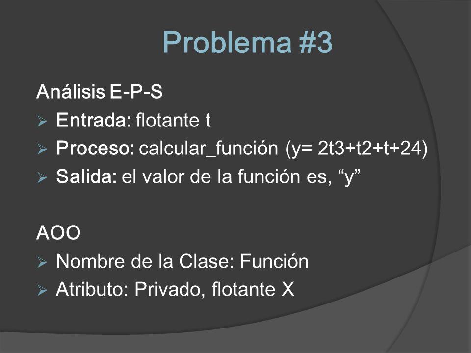 Problema #3 Análisis E-P-S Entrada: flotante t Proceso: calcular_función (y= 2t3+t2+t+24) Salida: el valor de la función es, y AOO Nombre de la Clase: