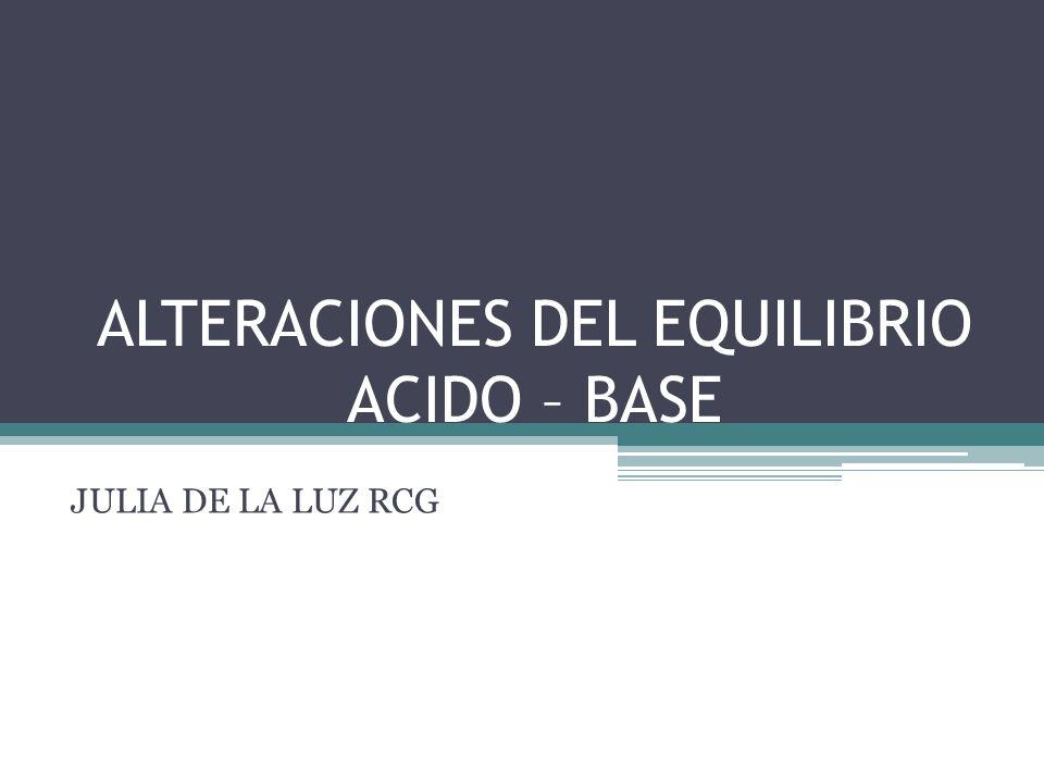 ALTERACIONES DEL EQUILIBRIO ACIDO – BASE JULIA DE LA LUZ RCG