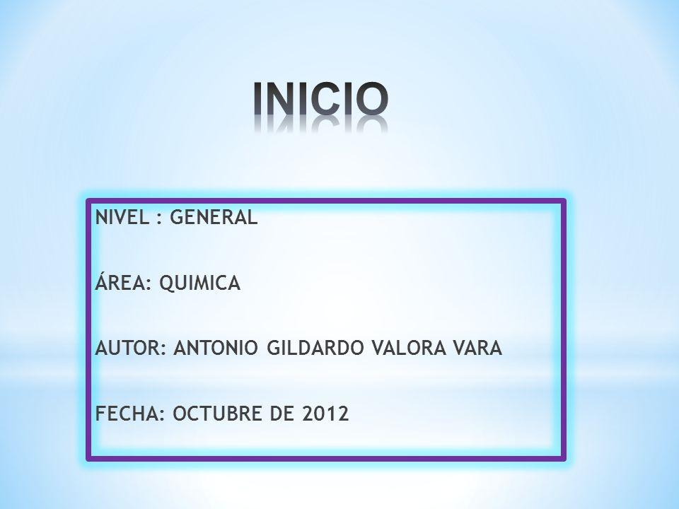 NIVEL : GENERAL ÁREA: QUIMICA AUTOR: ANTONIO GILDARDO VALORA VARA FECHA: OCTUBRE DE 2012
