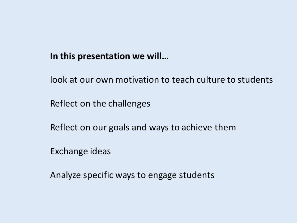 In this presentation we will… look at our own motivation to teach culture to students Reflect on the challenges Reflect on our goals and ways to achie