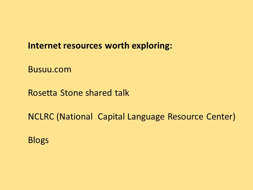 Internet resources worth exploring: Busuu.com Rosetta Stone shared talk NCLRC (National Capital Language Resource Center) Blogs