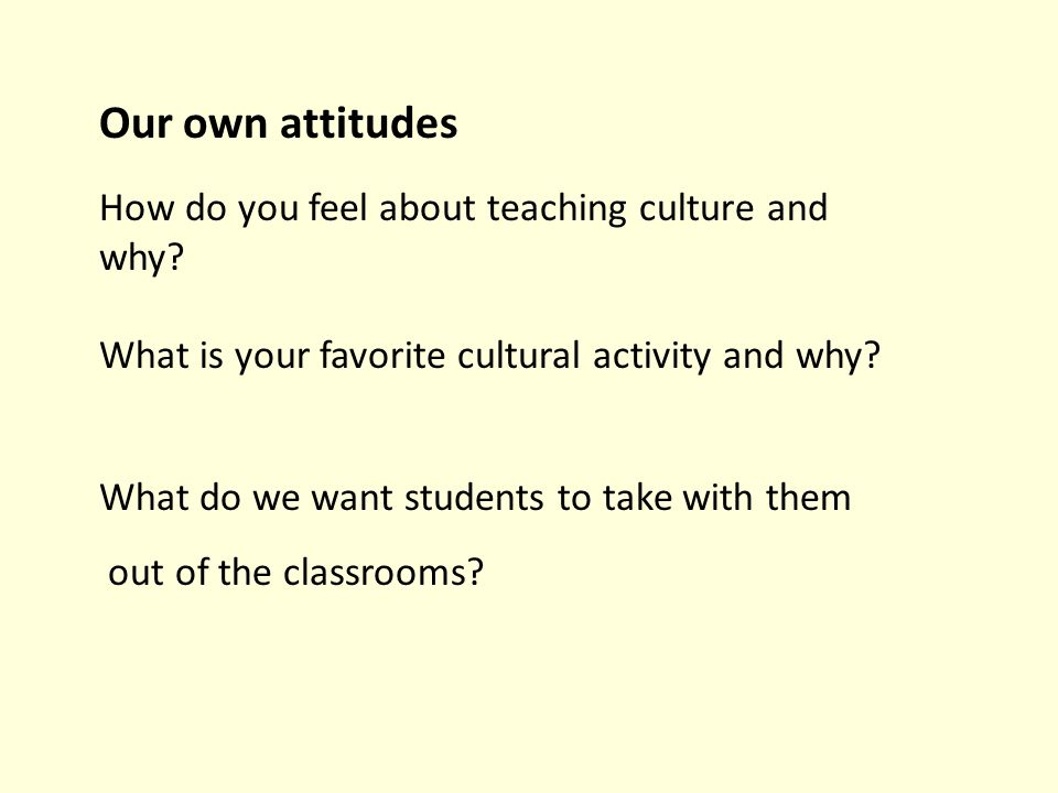 How do you feel about teaching culture and why? What is your favorite cultural activity and why? Our own attitudes What do we want students to take wi