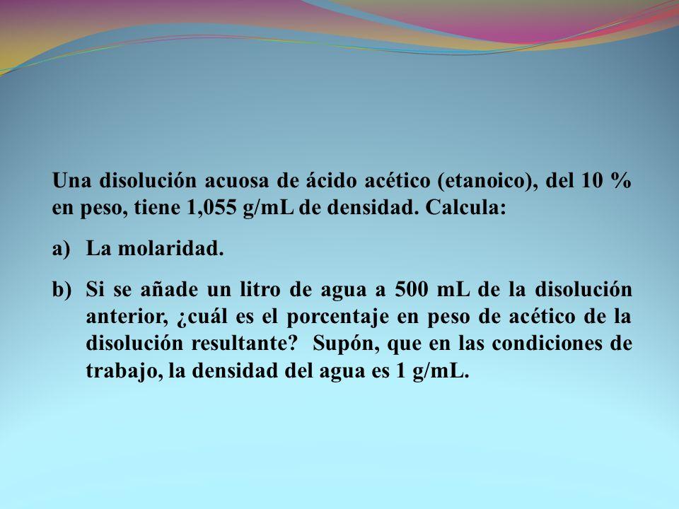 Una disolución acuosa de ácido acético (etanoico), del 10 % en peso, tiene 1,055 g/mL de densidad. Calcula: a)La molaridad. b)Si se añade un litro de