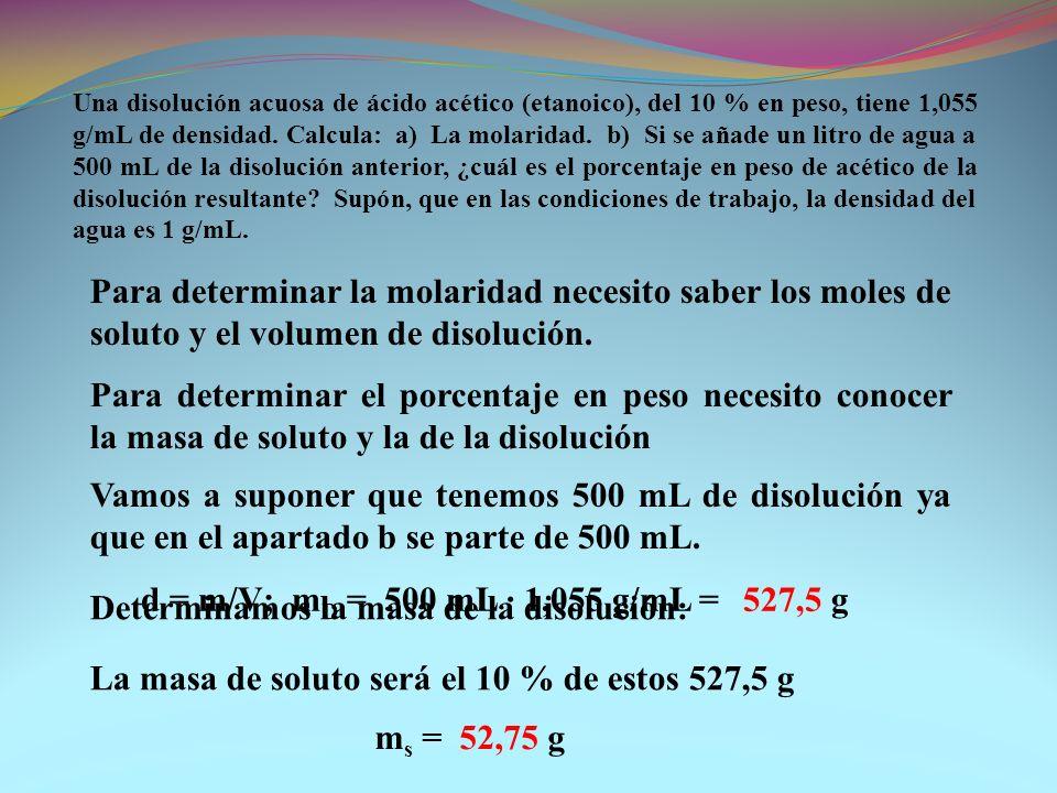 Para determinar la molaridad necesito saber los moles de soluto y el volumen de disolución. Una disolución acuosa de ácido acético (etanoico), del 10
