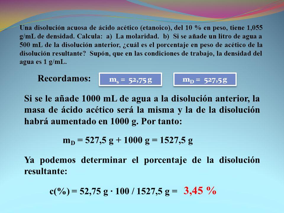 Una disolución acuosa de ácido acético (etanoico), del 10 % en peso, tiene 1,055 g/mL de densidad. Calcula: a) La molaridad. b) Si se añade un litro d