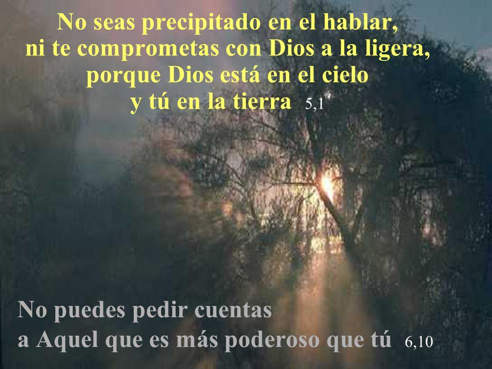 No seas precipitado en el hablar, ni te comprometas con Dios a la ligera, porque Dios está en el cielo y tú en la tierra 5,1 No puedes pedir cuentas a