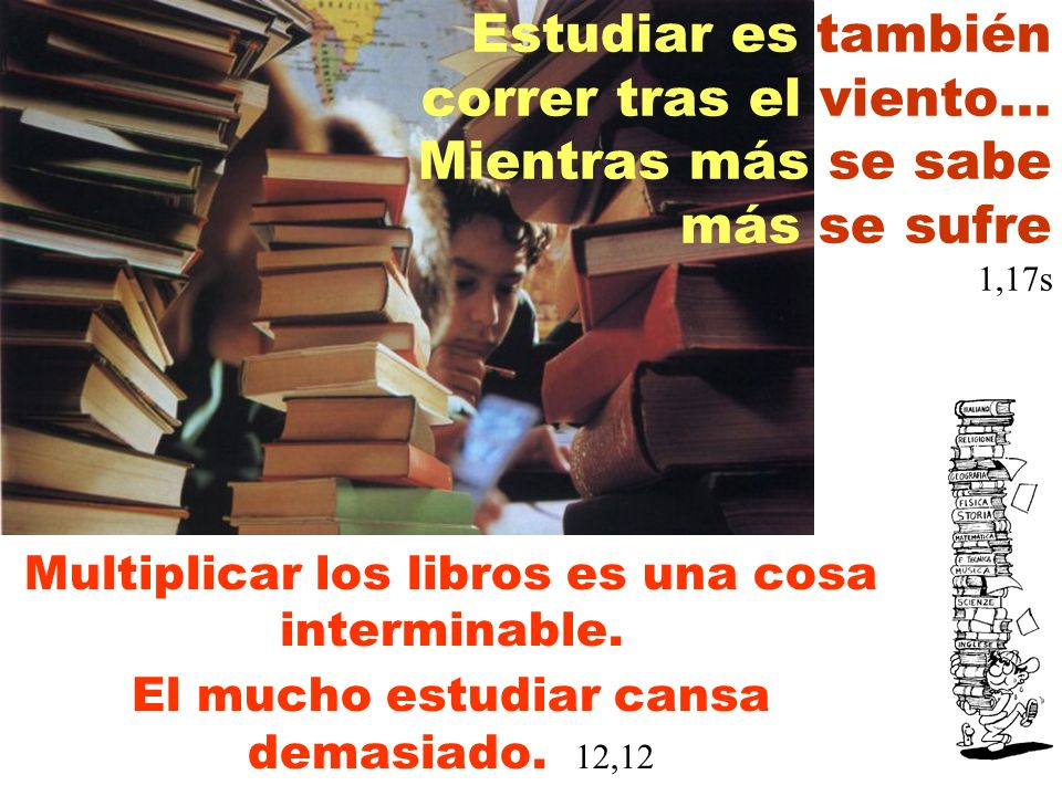 Estudiar es también correr tras el viento... Mientras más se sabe más se sufre 1,17s Multiplicar los libros es una cosa interminable. El mucho estudia