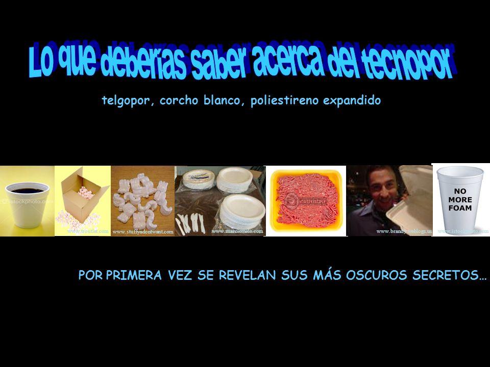 POR PRIMERA VEZ SE REVELAN SUS MÁS OSCUROS SECRETOS… telgopor, corcho blanco, poliestireno expandido www.istockphoto.com www.brandy.weblogs.us www.mar