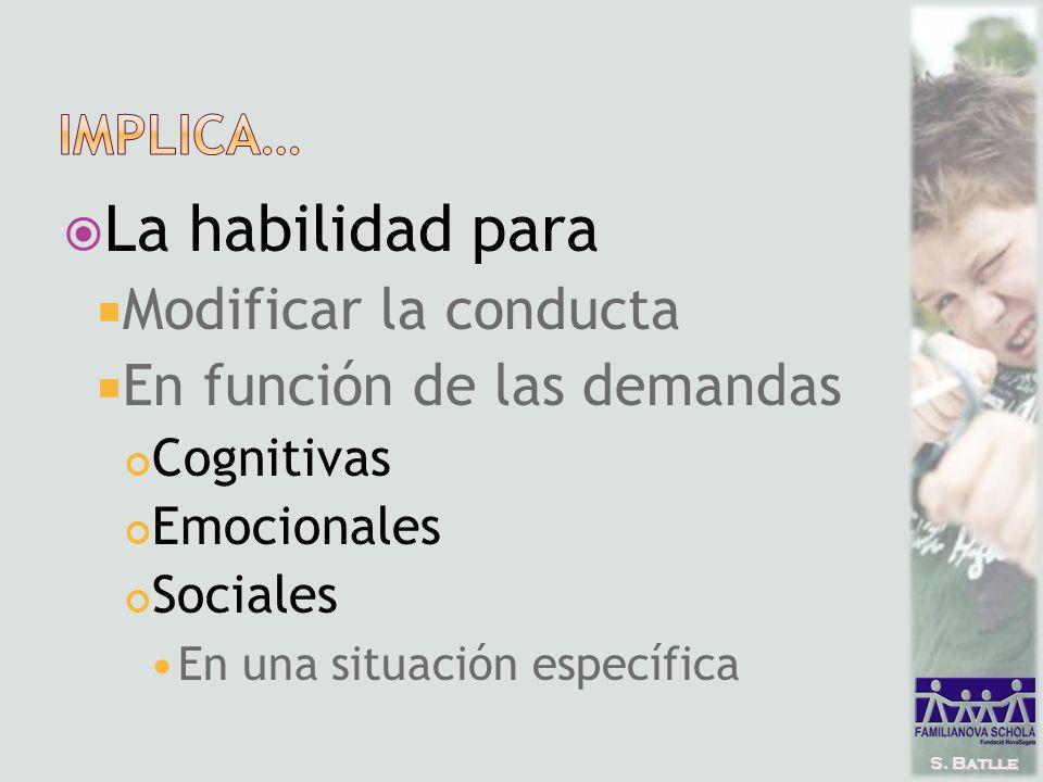 S. Batlle La habilidad para Modificar la conducta En función de las demandas Cognitivas Emocionales Sociales En una situación específica