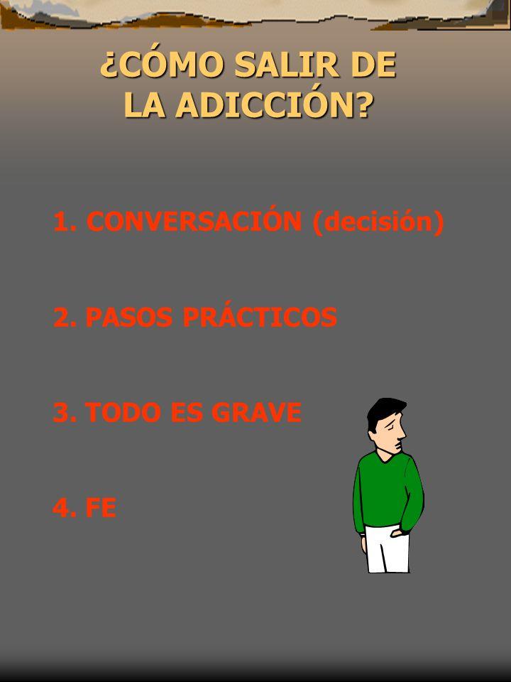 ¿CÓMO SALIR DE LA ADICCIÓN? LA ADICCIÓN? 1.CONVERSACIÓN (decisión) 2. PASOS PRÁCTICOS 3. TODO ES GRAVE 4. FE