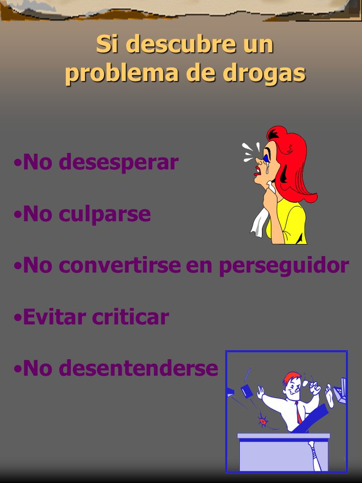 Si descubre un problema de drogas No desesperar No culparse No convertirse en perseguidor Evitar criticar No desentenderse