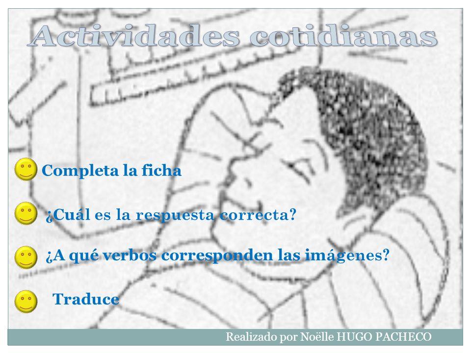 ¿ A qué verbos corresponden las im ágenes? Traduce Completa la ficha ¿ Cu ál es la respuesta correcta? Realizado por Noëlle HUGO PACHECO