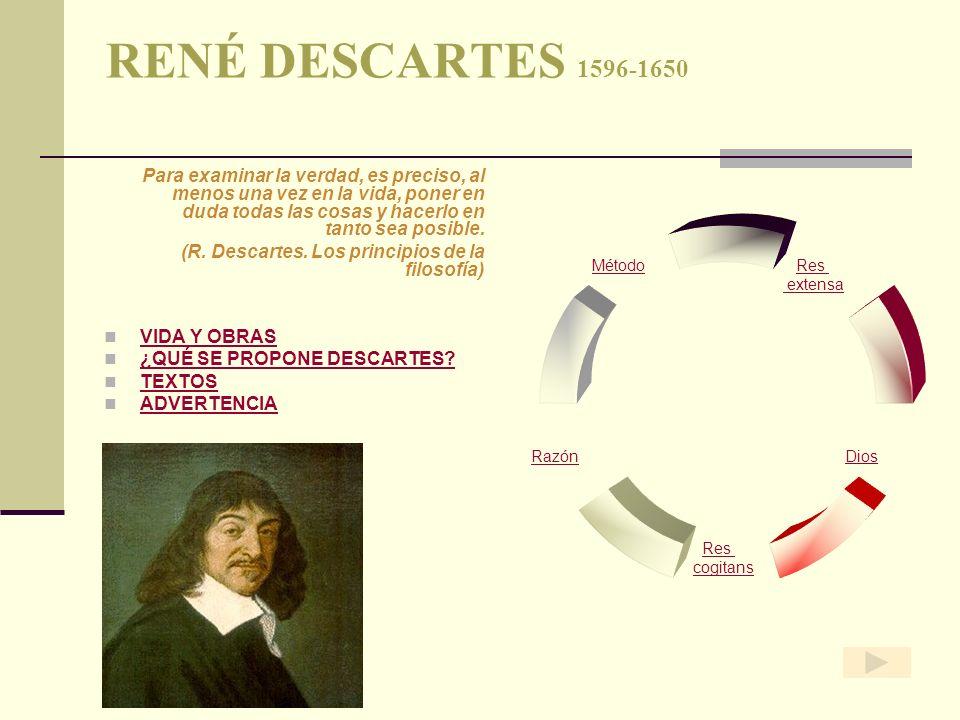 RENÉ DESCARTES 1596-1650 Para examinar la verdad, es preciso, al menos una vez en la vida, poner en duda todas las cosas y hacerlo en tanto sea posibl