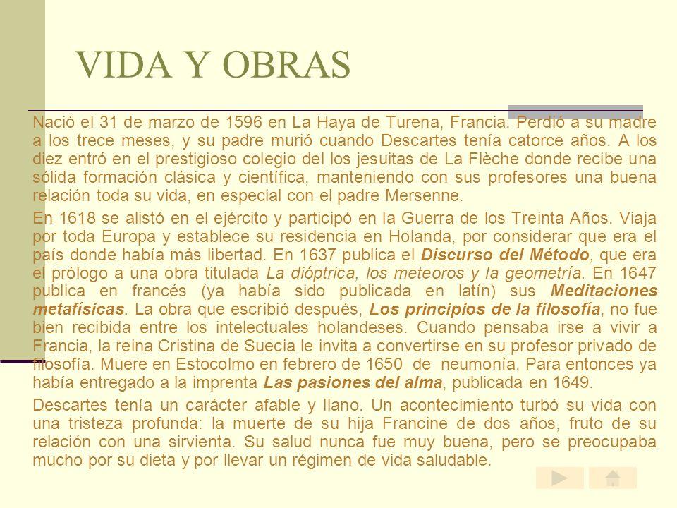 VIDA Y OBRAS Nació el 31 de marzo de 1596 en La Haya de Turena, Francia. Perdió a su madre a los trece meses, y su padre murió cuando Descartes tenía