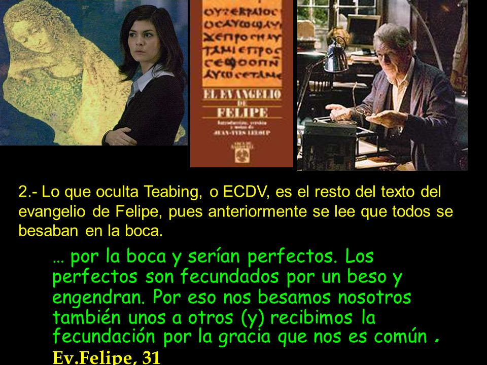2.- Lo que oculta Teabing, o ECDV, es el resto del texto del evangelio de Felipe, pues anteriormente se lee que todos se besaban en la boca. … por la