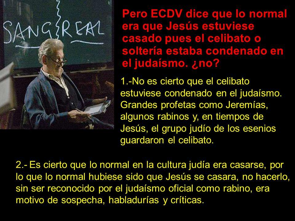 Pero ECDV dice que lo normal era que Jesús estuviese casado pues el celibato o soltería estaba condenado en el judaísmo.