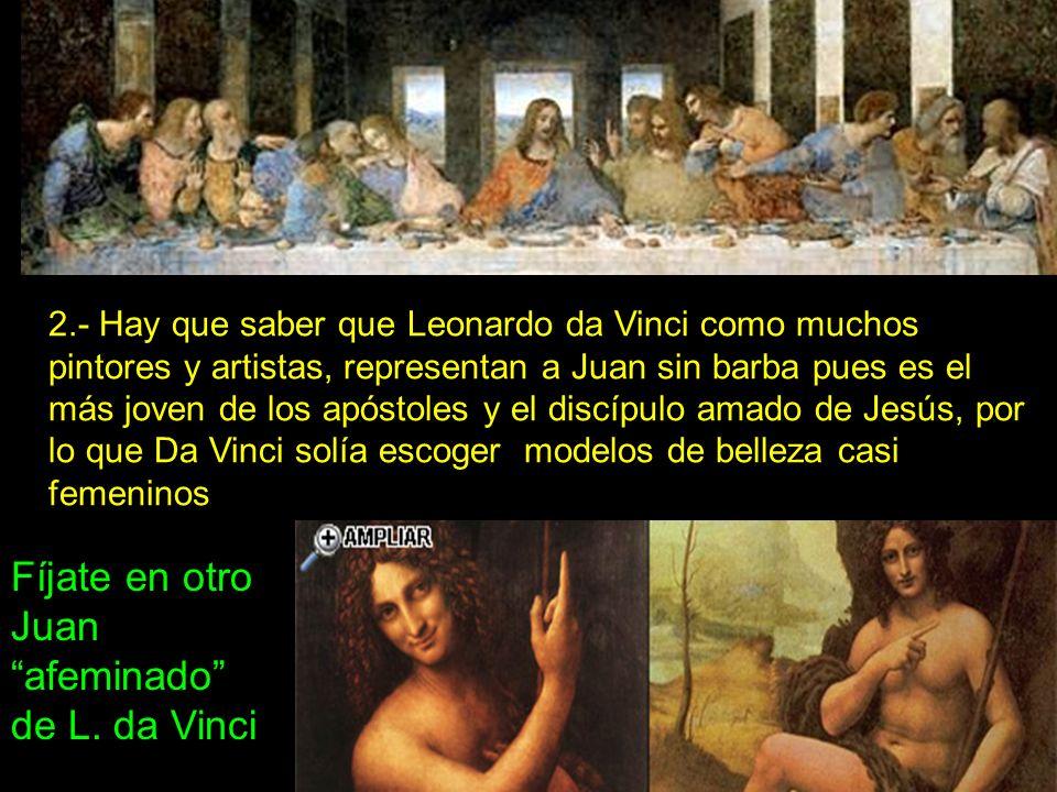 2.- Hay que saber que Leonardo da Vinci como muchos pintores y artistas, representan a Juan sin barba pues es el más joven de los apóstoles y el discípulo amado de Jesús, por lo que Da Vinci solía escoger modelos de belleza casi femeninos Fíjate en otro Juan afeminado de L.