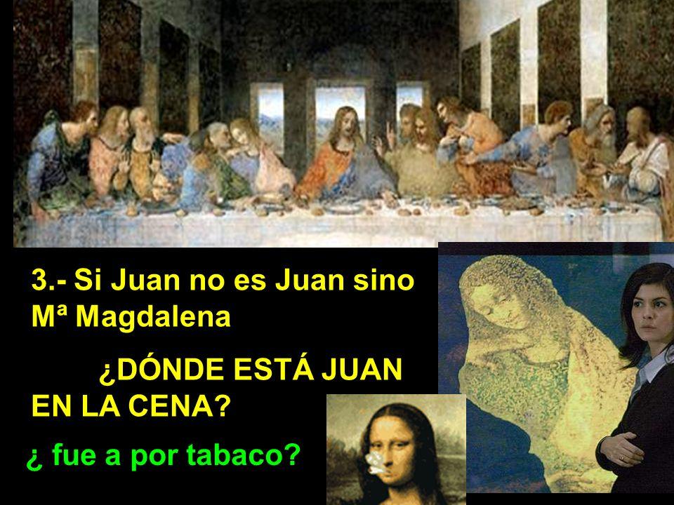3.- Si Juan no es Juan sino Mª Magdalena ¿DÓNDE ESTÁ JUAN EN LA CENA? ¿ fue a por tabaco?