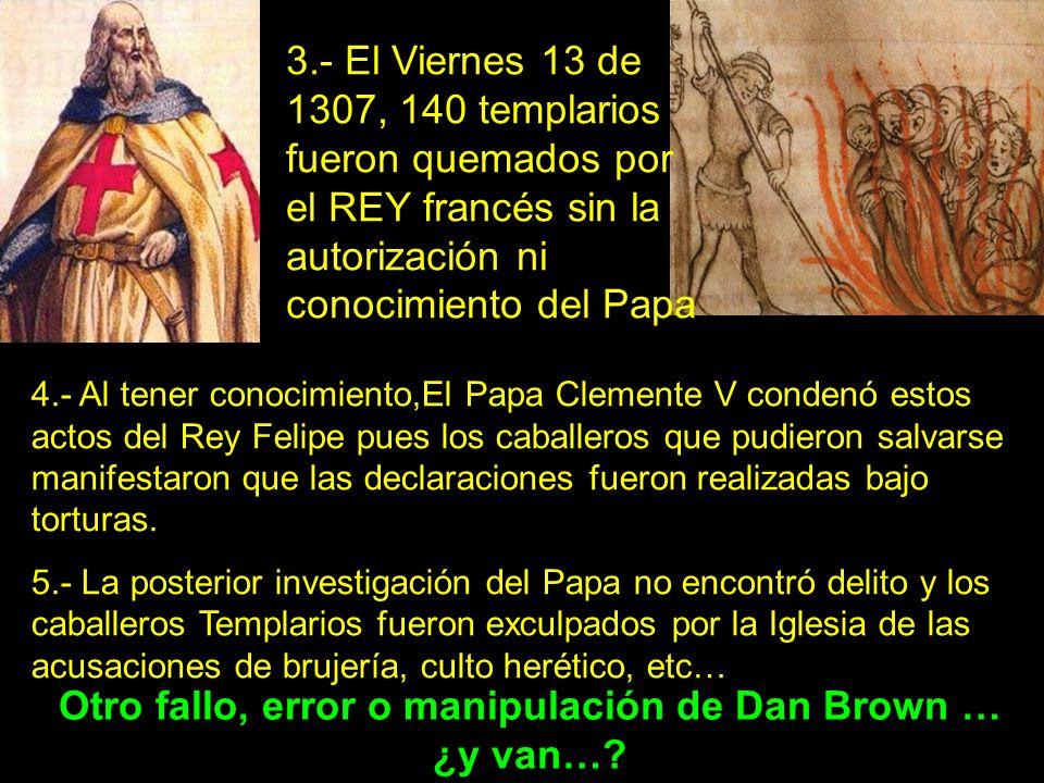 3.- El Viernes 13 de 1307, 140 templarios fueron quemados por el REY francés sin la autorización ni conocimiento del Papa 4.- Al tener conocimiento,El