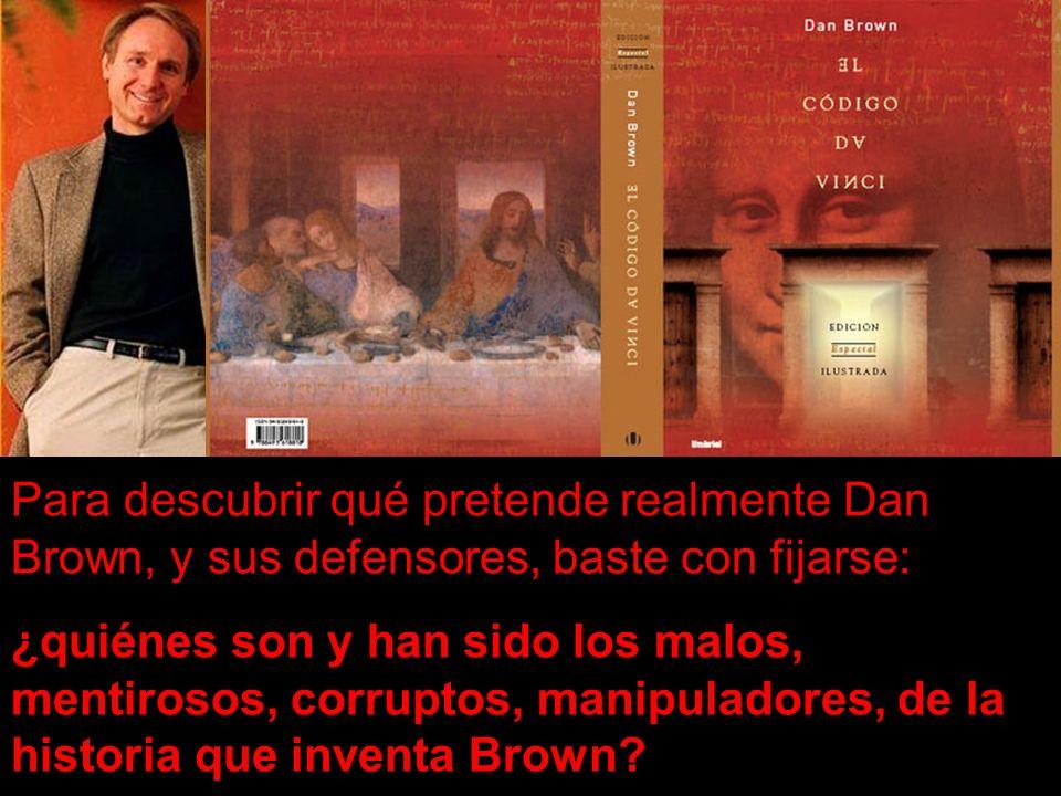 Para descubrir qué pretende realmente Dan Brown, y sus defensores, baste con fijarse: ¿quiénes son y han sido los malos, mentirosos, corruptos, manipuladores, de la historia que inventa Brown?