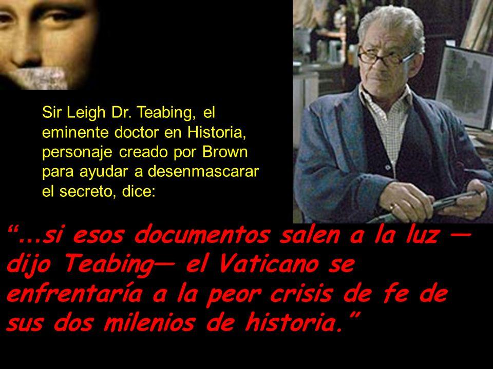 Sir Leigh Dr. Teabing, el eminente doctor en Historia, personaje creado por Brown para ayudar a desenmascarar el secreto, dice: …si esos documentos sa