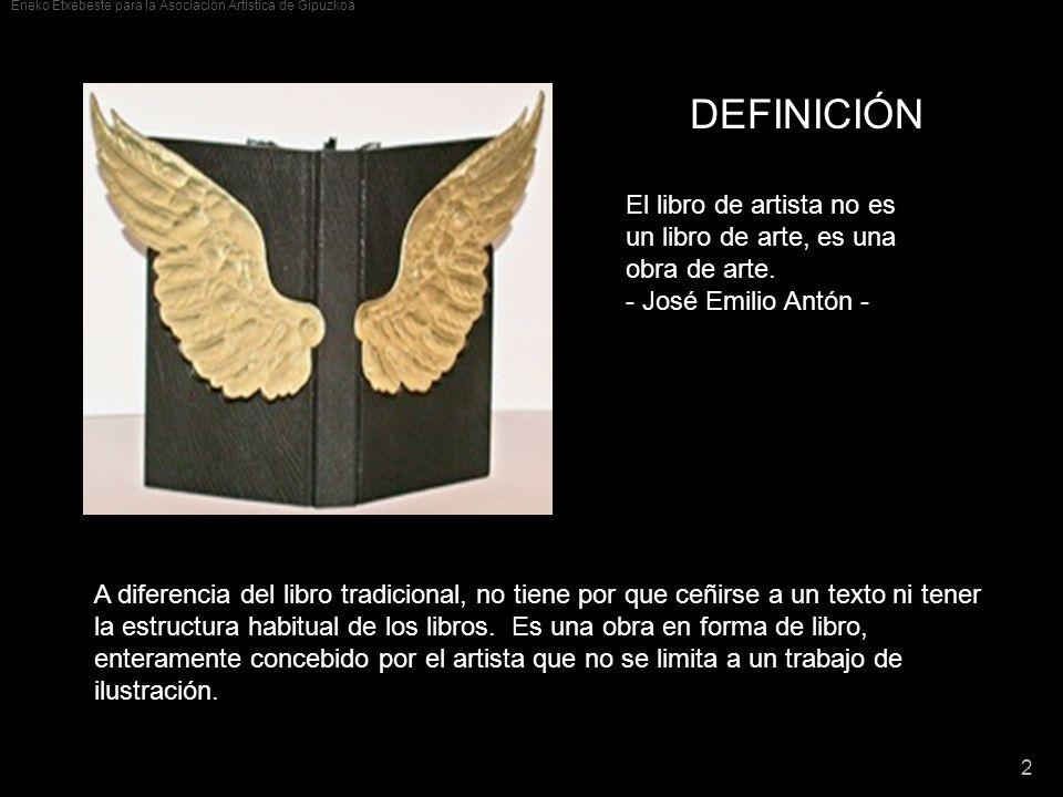Eneko Etxebeste para la Asociación Artística de Gipuzkoa 2 DEFINICIÓN El libro de artista no es un libro de arte, es una obra de arte. - José Emilio A