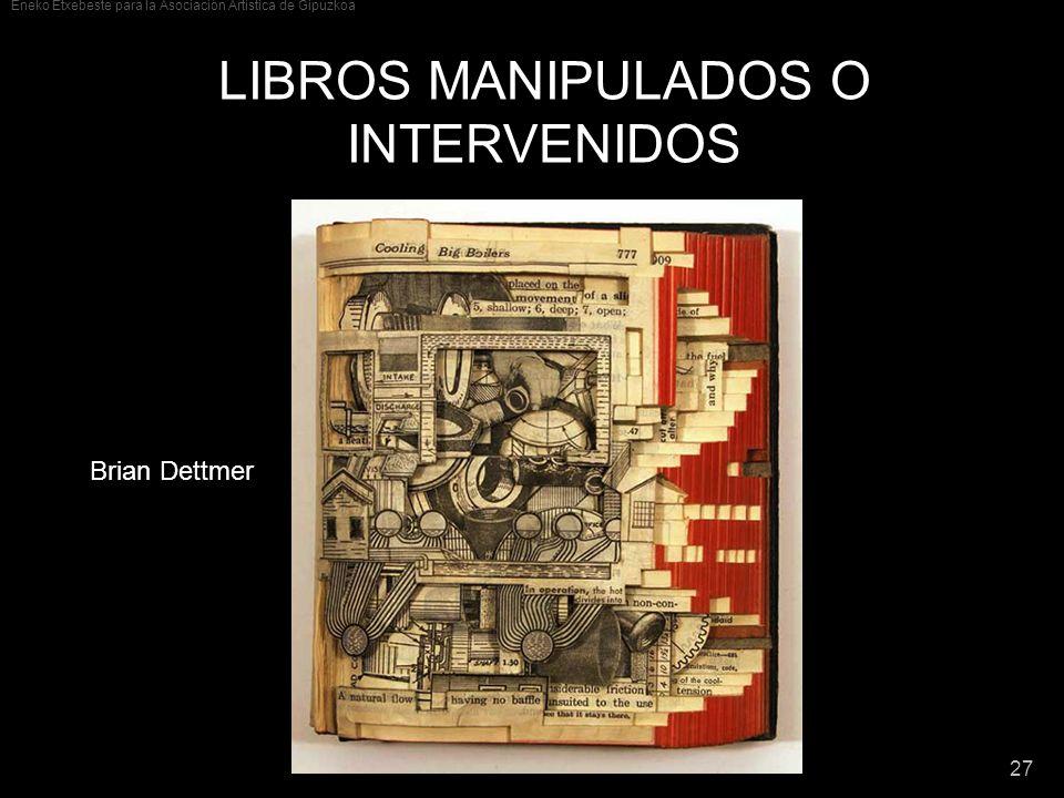 Eneko Etxebeste para la Asociación Artística de Gipuzkoa 27 LIBROS MANIPULADOS O INTERVENIDOS Brian Dettmer