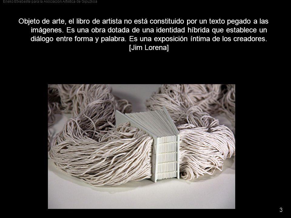 Eneko Etxebeste para la Asociación Artística de Gipuzkoa 3 Objeto de arte, el libro de artista no está constituido por un texto pegado a las imágenes.