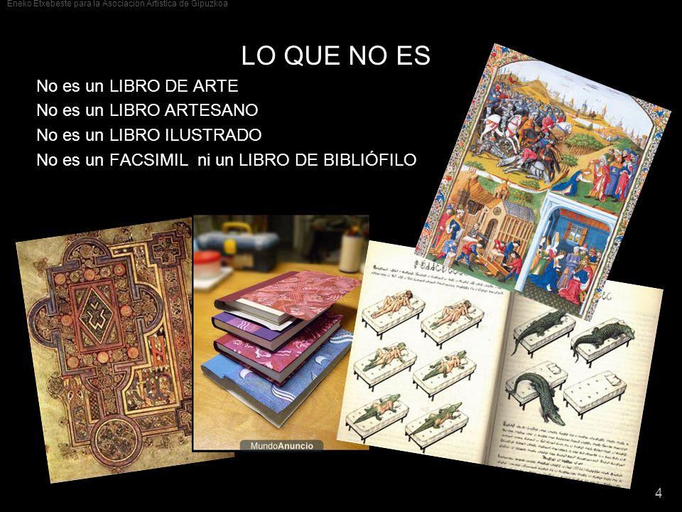Eneko Etxebeste para la Asociación Artística de Gipuzkoa 4 LO QUE NO ES No es un LIBRO DE ARTE No es un LIBRO ARTESANO No es un LIBRO ILUSTRADO No es