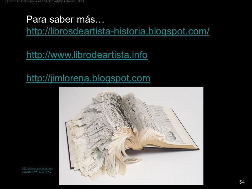 Eneko Etxebeste para la Asociación Artística de Gipuzkoa 54 Para saber más… http://librosdeartista-historia.blogspot.com/ http://www.librodeartista.in