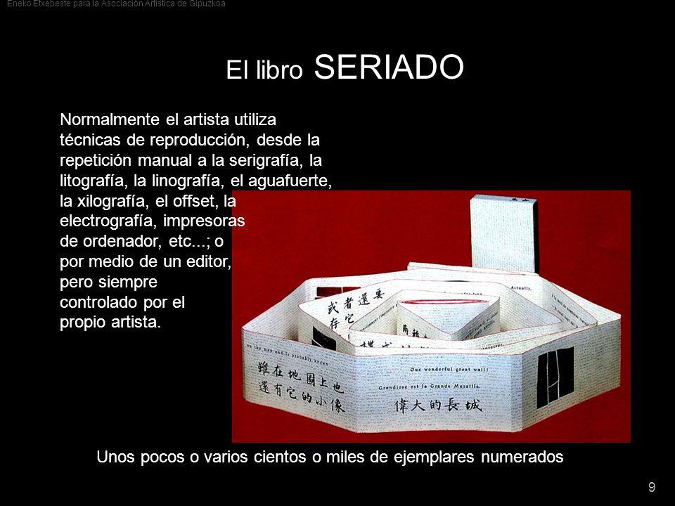 Eneko Etxebeste para la Asociación Artística de Gipuzkoa 9 El libro SERIADO Normalmente el artista utiliza técnicas de reproducción, desde la repetici