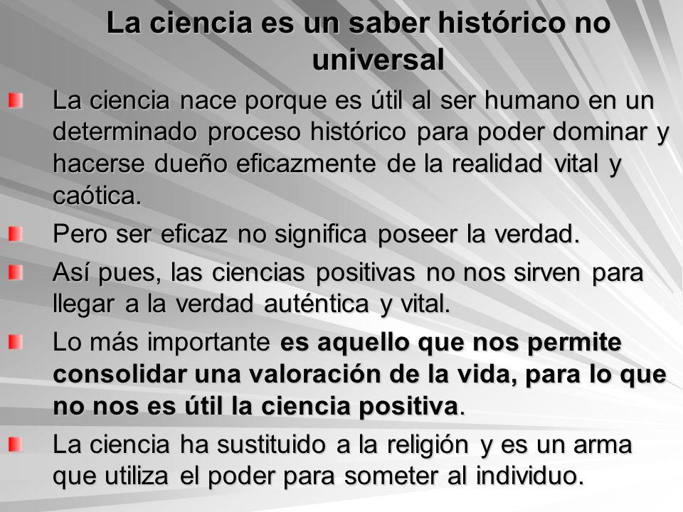 La ciencia es un saber histórico no universal La ciencia nace porque es útil al ser humano en un determinado proceso histórico para poder dominar y ha