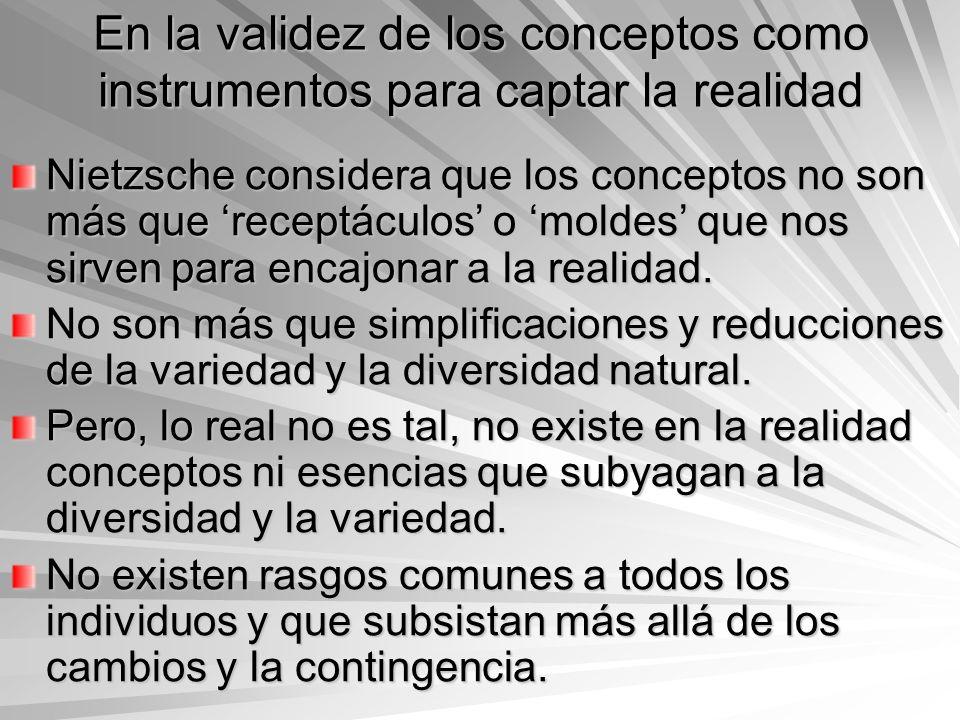En la validez de los conceptos como instrumentos para captar la realidad Nietzsche considera que los conceptos no son más que receptáculos o moldes qu