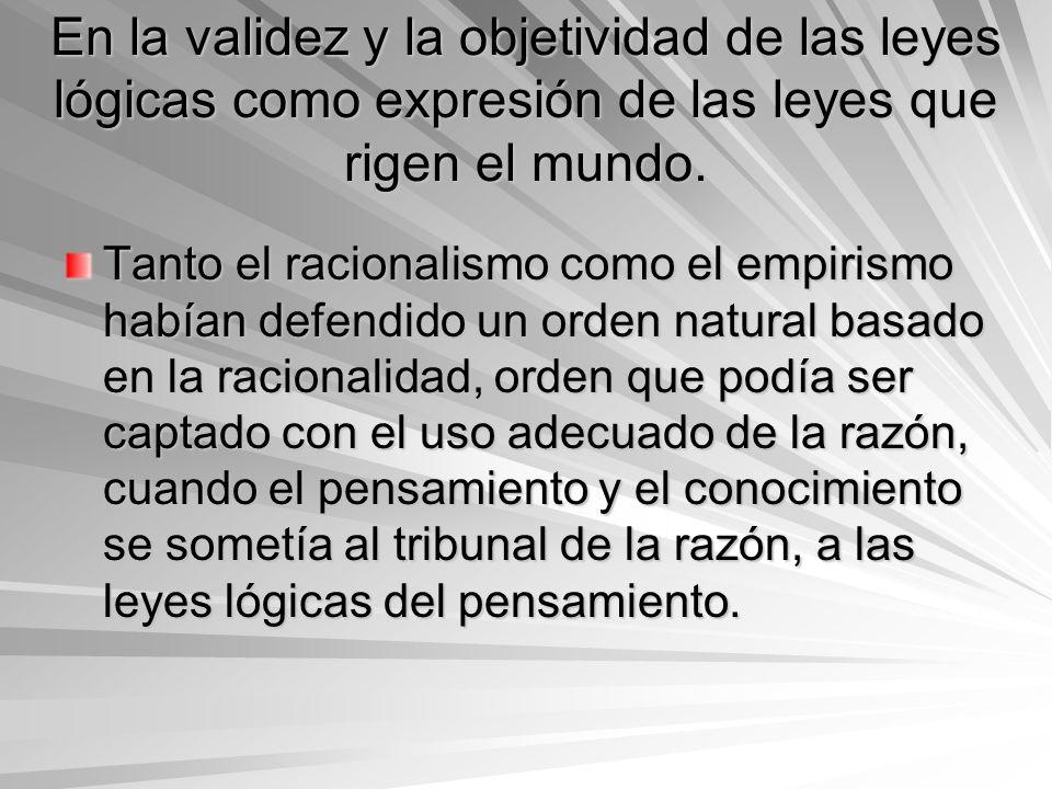 En la validez y la objetividad de las leyes lógicas como expresión de las leyes que rigen el mundo. Tanto el racionalismo como el empirismo habían def