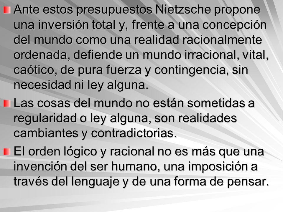 Ante estos presupuestos Nietzsche propone una inversión total y, frente a una concepción del mundo como una realidad racionalmente ordenada, defiende