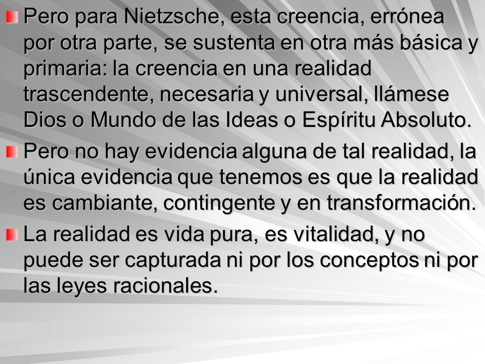 Pero para Nietzsche, esta creencia, errónea por otra parte, se sustenta en otra más básica y primaria: la creencia en una realidad trascendente, neces