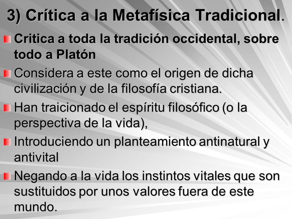 3) Crítica a la Metafísica Tradicional. Critica a toda la tradición occidental, sobre todo a Platón Considera a este como el origen de dicha civilizac