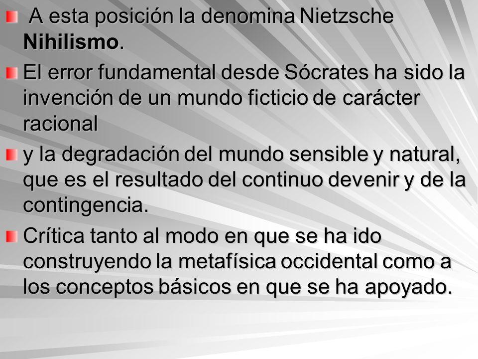 A esta posición la denomina Nietzsche Nihilismo. A esta posición la denomina Nietzsche Nihilismo. El error fundamental desde Sócrates ha sido la inven
