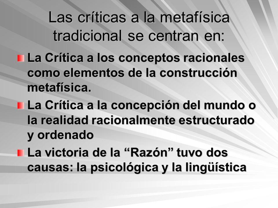 Las críticas a la metafísica tradicional se centran en: La Crítica a los conceptos racionales como elementos de la construcción metafísica. La Crítica