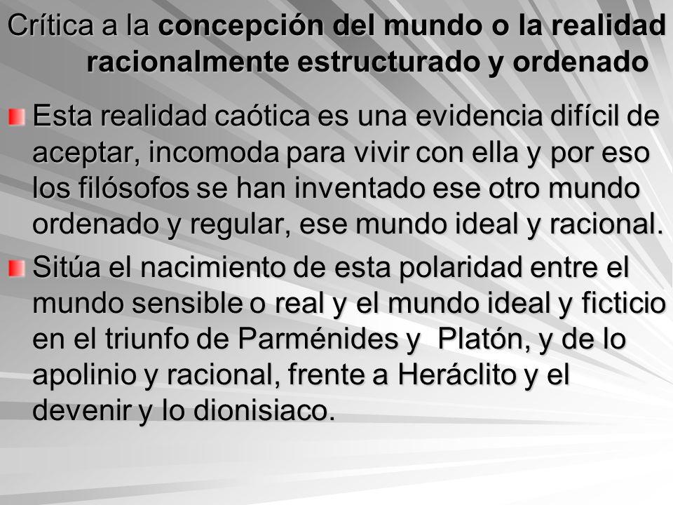 Crítica a la concepción del mundo o la realidad racionalmente estructurado y ordenado Esta realidad caótica es una evidencia difícil de aceptar, incom