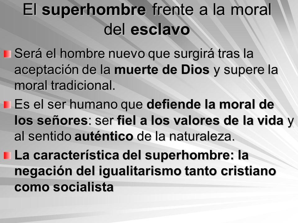 El superhombre frente a la moral del esclavo Será el hombre nuevo que surgirá tras la aceptación de la muerte de Dios y supere la moral tradicional. E
