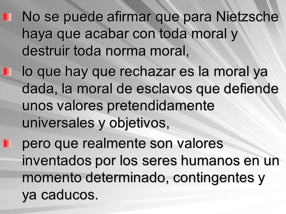 No se puede afirmar que para Nietzsche haya que acabar con toda moral y destruir toda norma moral, lo que hay que rechazar es la moral ya dada, la mor