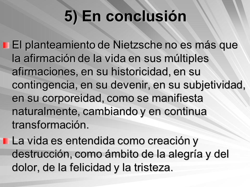 5) En conclusión El planteamiento de Nietzsche no es más que la afirmación de la vida en sus múltiples afirmaciones, en su historicidad, en su conting