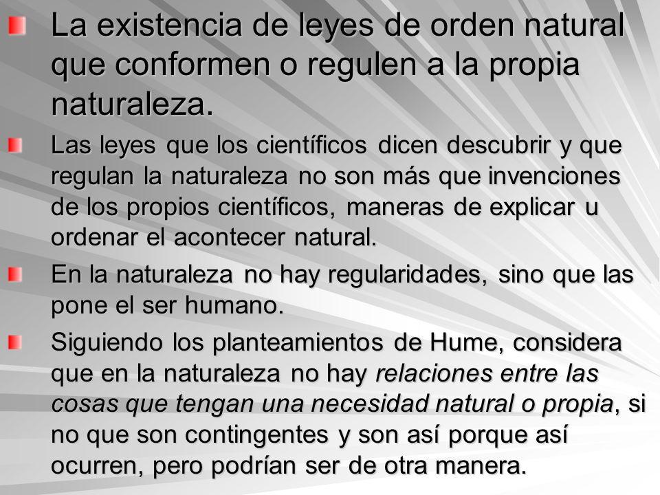 La existencia de leyes de orden natural que conformen o regulen a la propia naturaleza. Las leyes que los científicos dicen descubrir y que regulan la