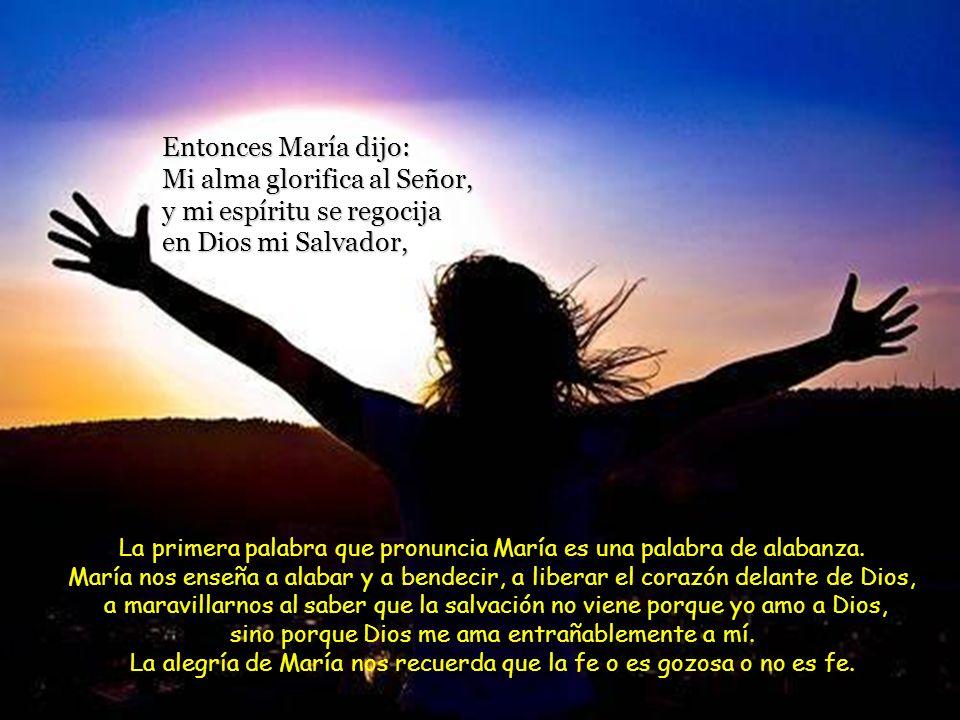 Entonces María dijo: Mi alma glorifica al Señor, y mi espíritu se regocija en Dios mi Salvador, La primera palabra que pronuncia María es una palabra de alabanza.