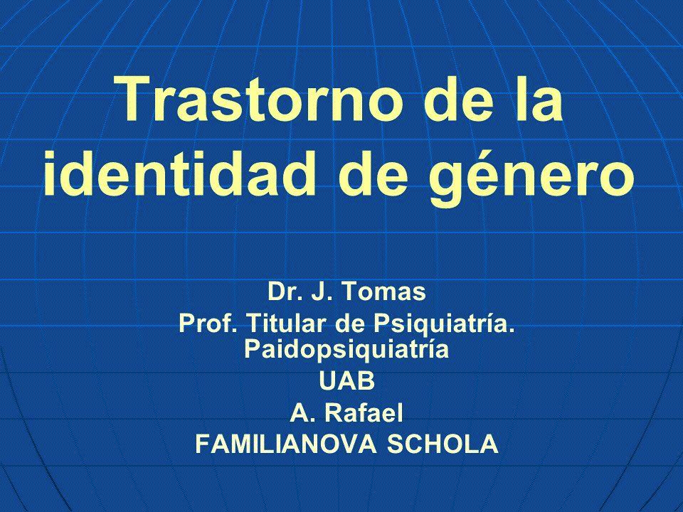 Trastorno de la identidad de género Dr. J. Tomas Prof. Titular de Psiquiatría. Paidopsiquiatría UAB A. Rafael FAMILIANOVA SCHOLA