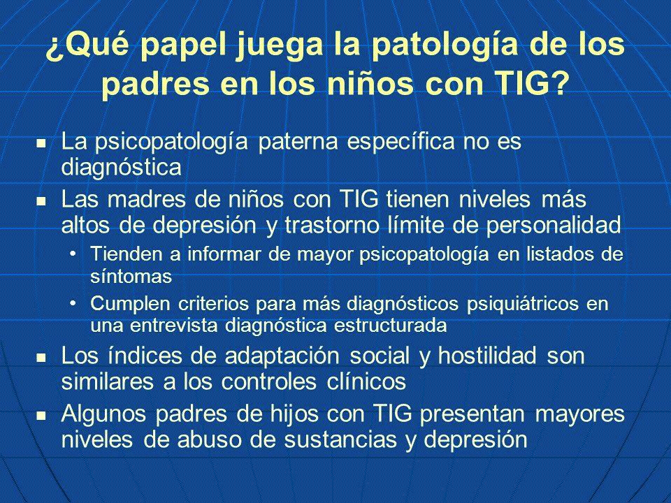¿Qué papel juega la patología de los padres en los niños con TIG? La psicopatología paterna específica no es diagnóstica Las madres de niños con TIG t