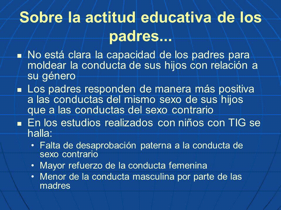 Sobre la actitud educativa de los padres... No está clara la capacidad de los padres para moldear la conducta de sus hijos con relación a su género Lo